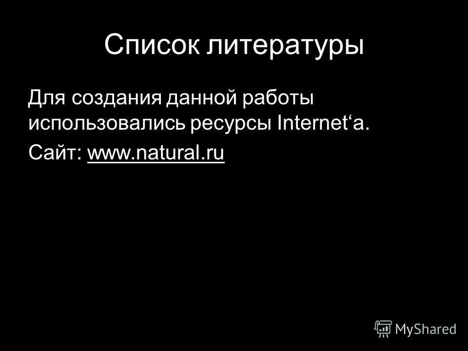 Список литературы Для создания данной работы использовались ресурсы Internetа. Сайт: www.natural.ru