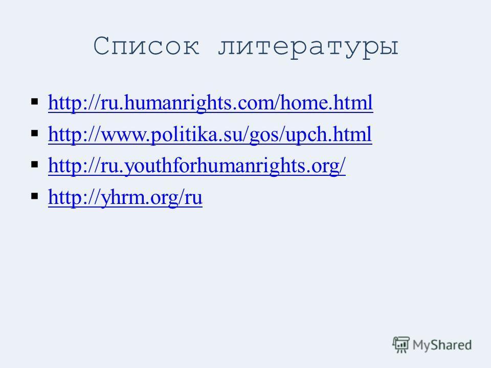 Список литературы http://ru.humanrights.com/home.html http://www.politika.su/gos/upch.html http://ru.youthforhumanrights.org/ http://yhrm.org/ru