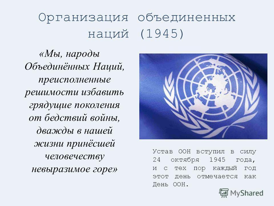 Организация объединенных наций (1945) «Мы, народы Объединённых Наций, преисполненные решимости избавить грядущие поколения от бедствий войны, дважды в нашей жизни принёсшей человечеству невыразимое горе» Устав ООН вступил в силу 24 октября 1945 года,
