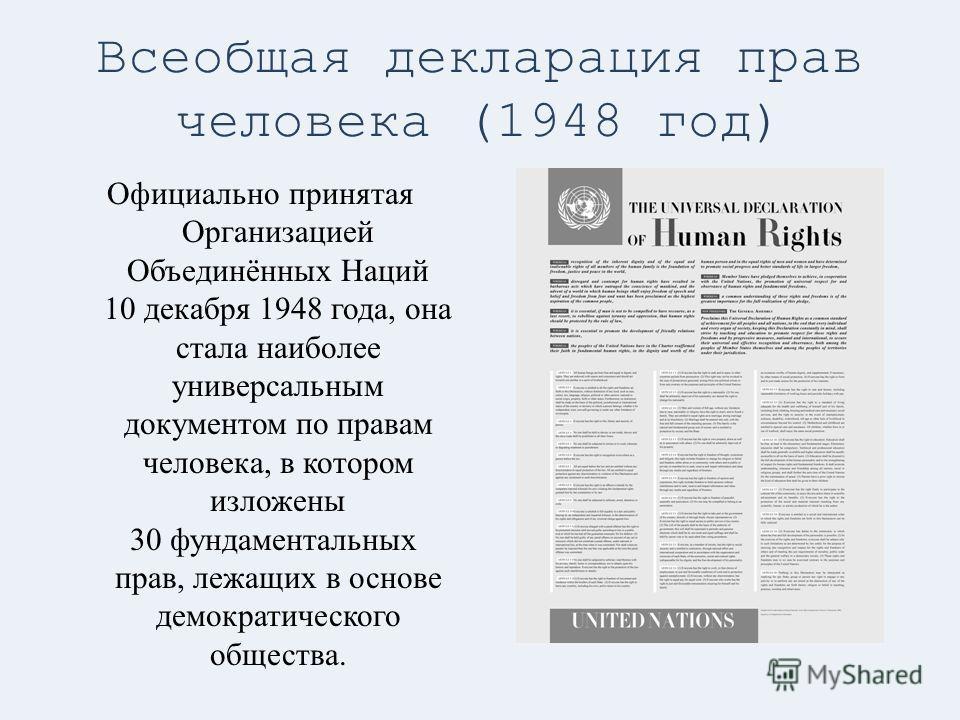 Всеобщая декларация прав человека (1948 год) Официально принятая Организацией Объединённых Наций 10 декабря 1948 года, она стала наиболее универсальным документом по правам человека, в котором изложены 30 фундаментальных прав, лежащих в основе демокр