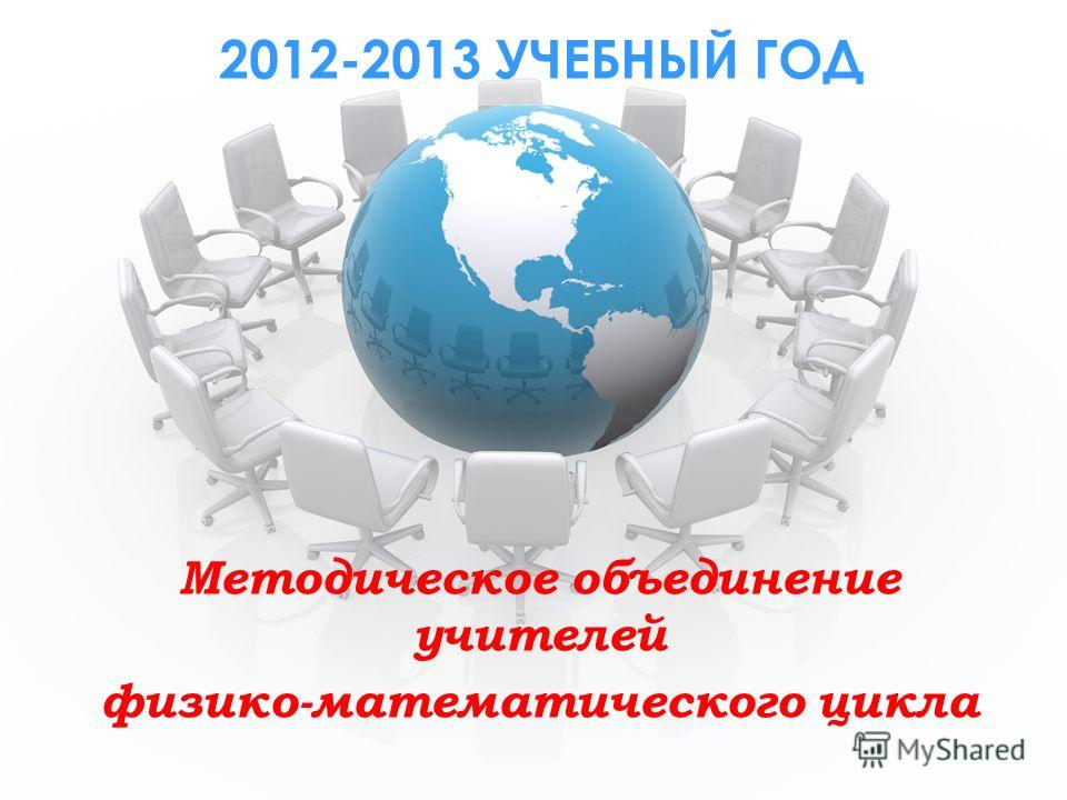 2012-2013 УЧЕБНЫЙ ГОД Методическое объединение учителей физико-математического цикла