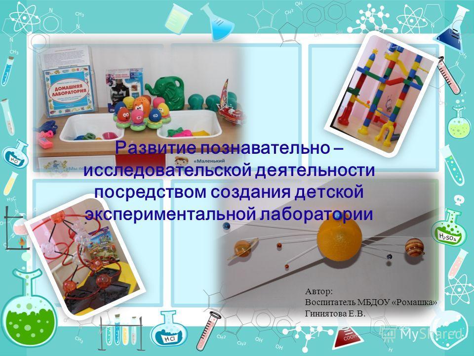 Развитие познавательно – исследовательской деятельности посредством создания детской экспериментальной лаборатории Автор: Воспитатель МБДОУ «Ромашка» Гиниятова Е.В.