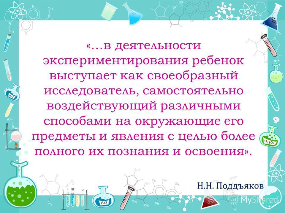 «…в деятельности экспериментирования ребенок выступает как своеобразный исследователь, самостоятельно воздействующий различными способами на окружающие его предметы и явления с целью более полного их познания и освоения». Н.Н. Поддъяков
