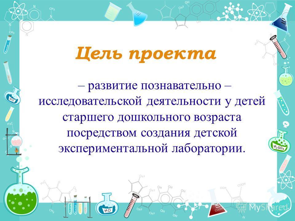Цель проекта – развитие познавательно – исследовательской деятельности у детей старшего дошкольного возраста посредством создания детской экспериментальной лаборатории.
