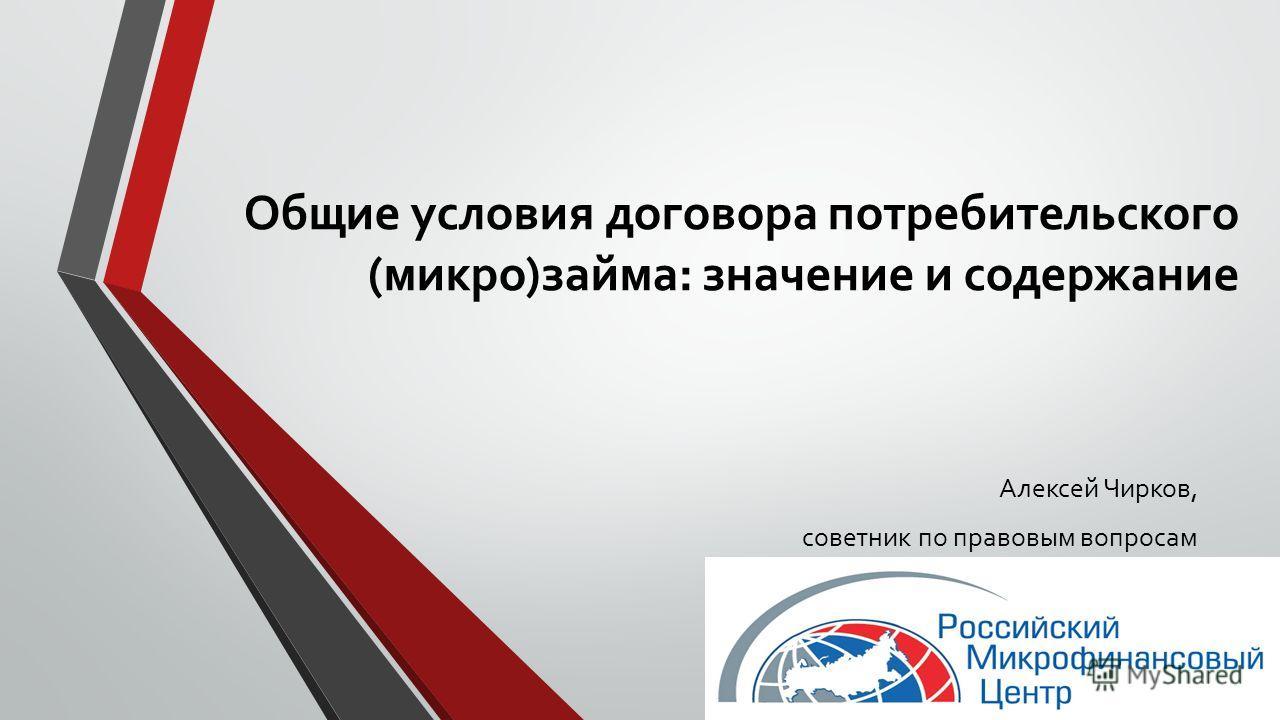Общие условия договора потребительского (микро)займа: значение и содержание Алексей Чирков, советник по правовым вопросам
