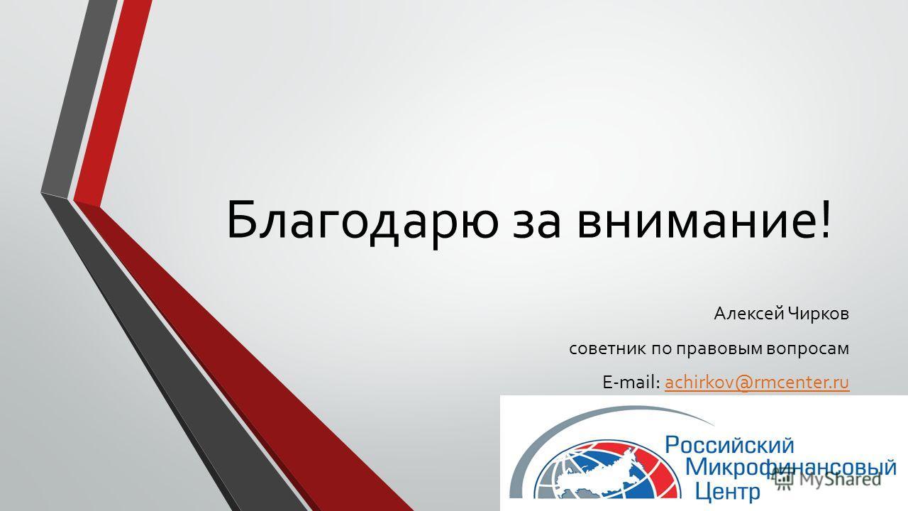Благодарю за внимание! Алексей Чирков советник по правовым вопросам E-mail: achirkov@rmcenter.ruachirkov@rmcenter.ru