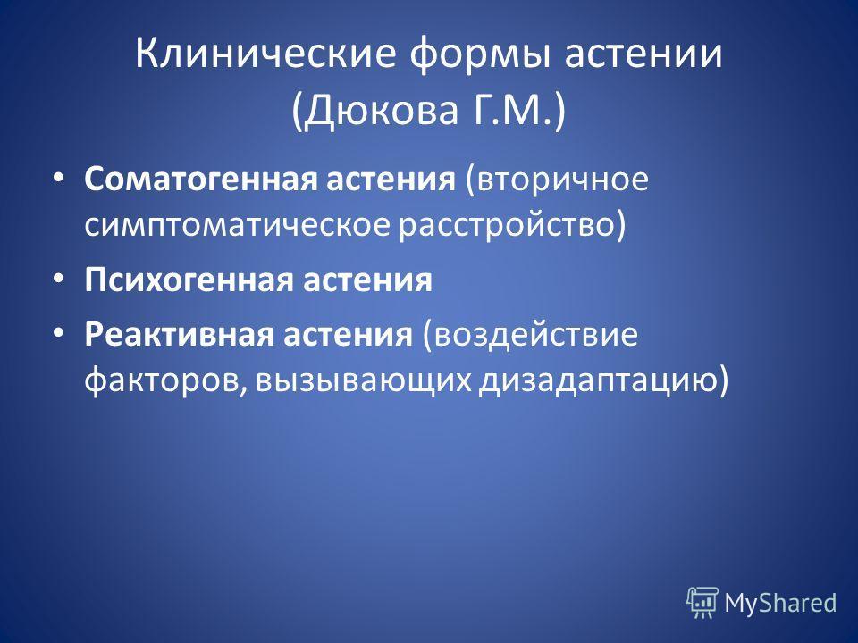Клинические формы астении (Дюкова Г.М.) Соматогенная астения (вторичное симптоматическое расстройство) Психогенная астения Реактивная астения (воздействие факторов, вызывающих дезадаптацию)