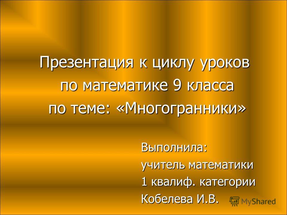 Презентация к циклу уроков по математике 9 класса по математике 9 класса по теме: «Многогранники» по теме: «Многогранники»Выполнила: учитель математики 1 квалиф. категории Кобелева И.В.