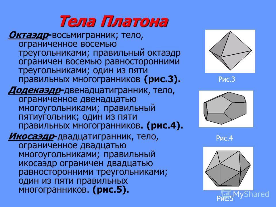 Тела Платона Тела Платона Октаэдр-восьмигранник; тело, ограниченное восемью треугольниками; правильный октаэдр ограничен восемью равносторонними треугольниками; один из пяти правильных многогранников (рис.3). Додекаэдр-двенадцатигранник, тело, ограни