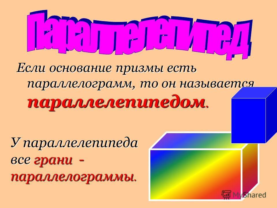 Если основание призмы есть параллелограмм, то он называется параллелепипедом. У параллелепипеда все грани - параллелограммы.