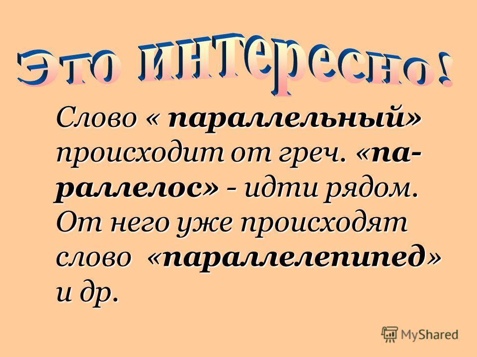Слово « параллельный» происходит от греч. «па- раллелос» - идти рядом. От него уже происходят слово «параллелепипед» и др.
