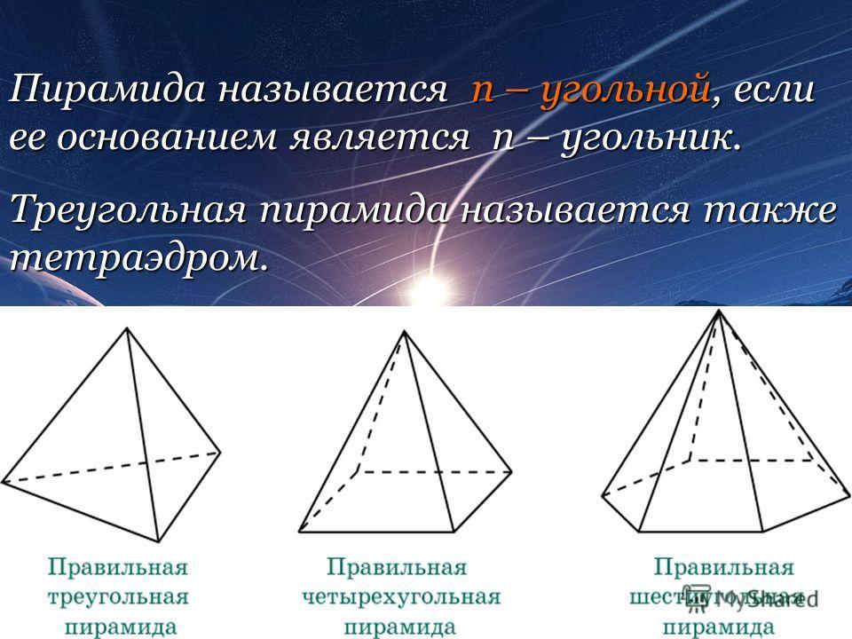 Пирамида называется n – угольной, если ее основанием является n – угольник. Треугольная пирамида называется также тетраэдром.
