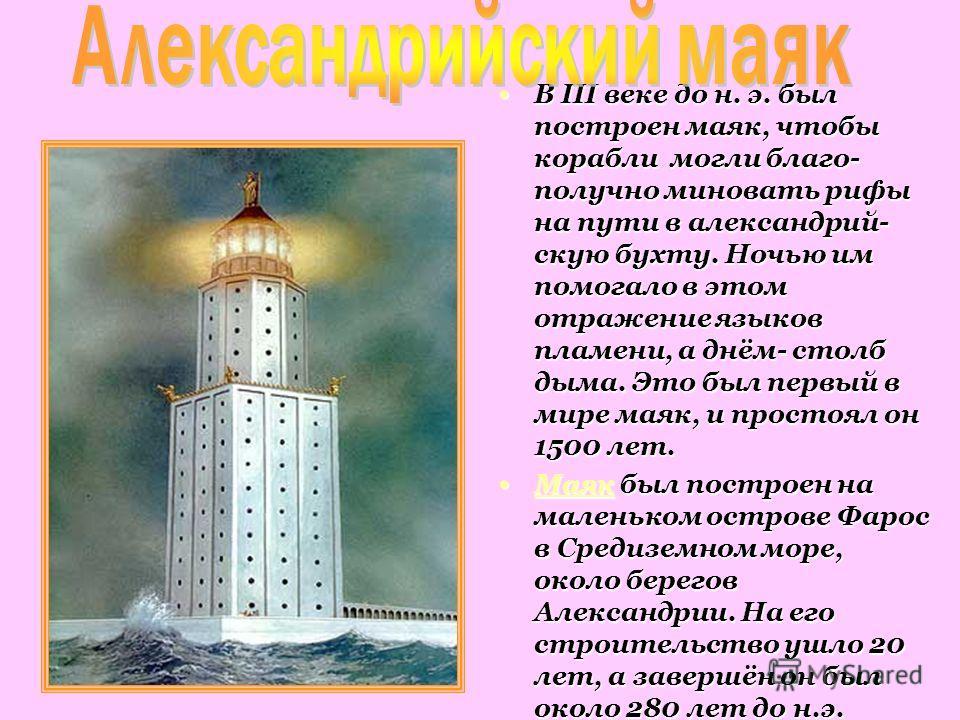В III веке до н. э. был построен маяк, чтобы корабли могли благополучно миновать рифы на пути в александрий- скую бухту. Ночью им помогало в этом отражение языков пламени, а днём- столб дыма. Это был первый в мире маяк, и простоял он 1500 лет. В III