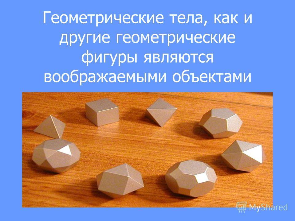Геометрыческие тела, как и другие геометрыческие фигуры являются воображаемыми объектами