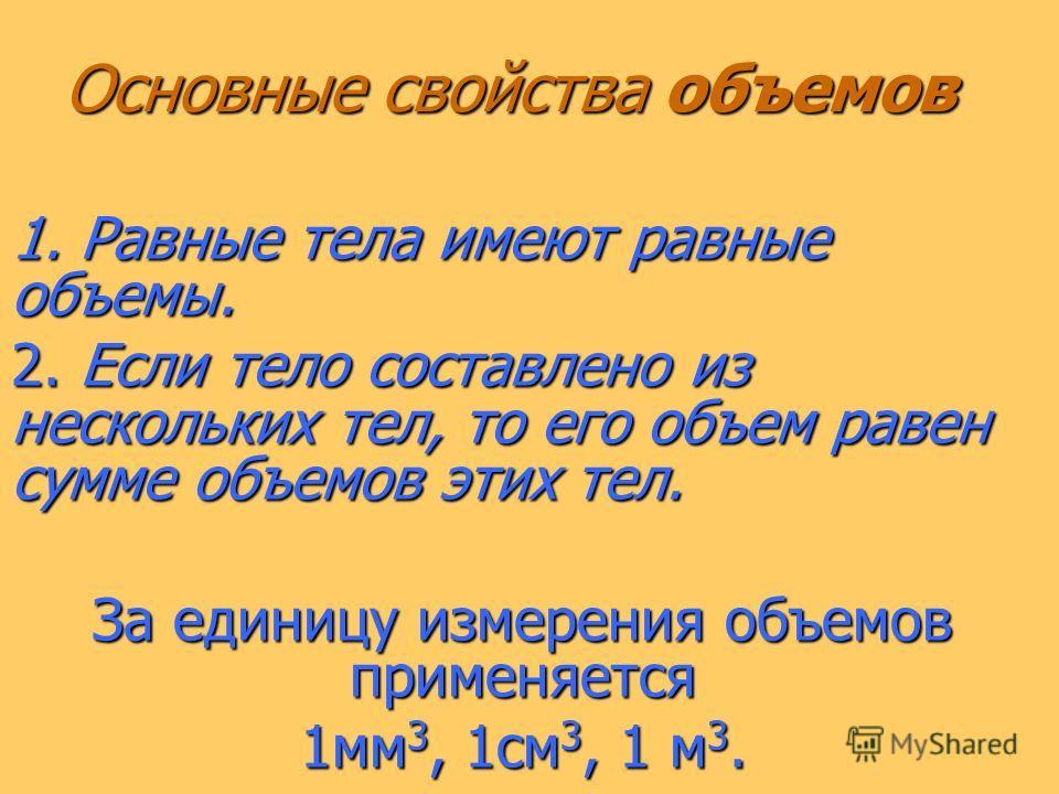 Основные свойства объемов 1. Равные тела имеют равные объемы. 2. Если тело составлено из нескольких тел, то его объем равен сумме объемов этих тел. За единицу измерения объемов применяется 1 мм 3, 1 см 3, 1 м 3.