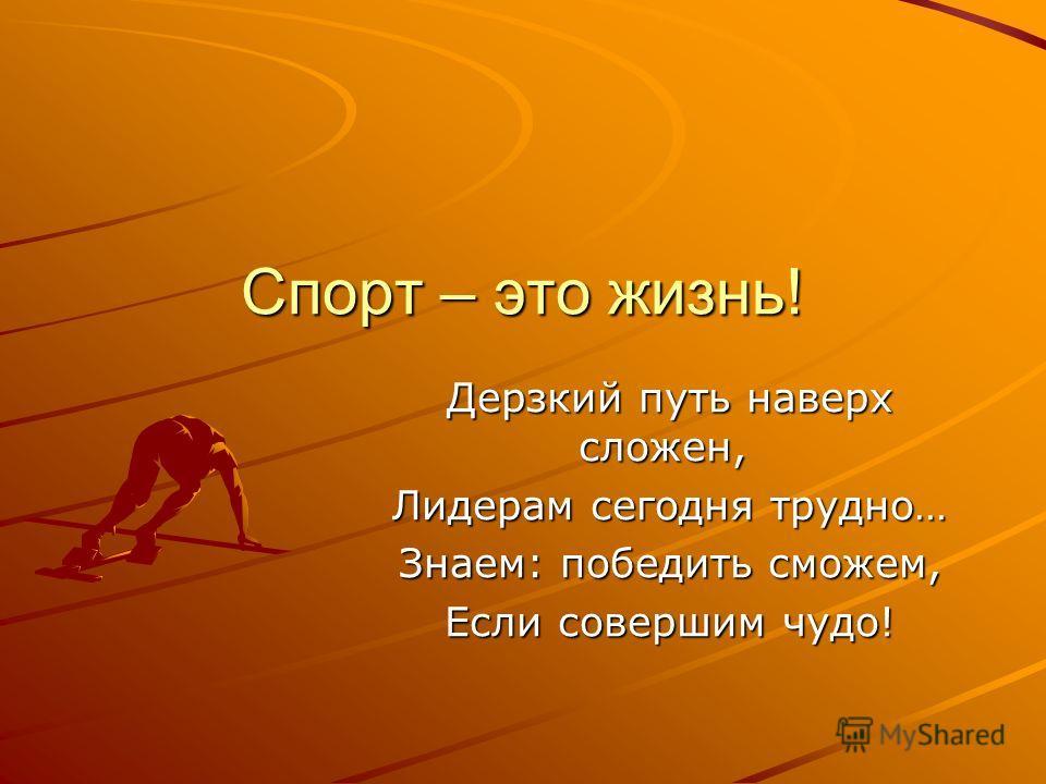Спорт – это жизнь! Дерзкий путь наверх сложен, Дерзкий путь наверх сложен, Лидерам сегодня трудно… Лидерам сегодня трудно… Знаем: победить сможем, Знаем: победить сможем, Если совершим чудо! Если совершим чудо!