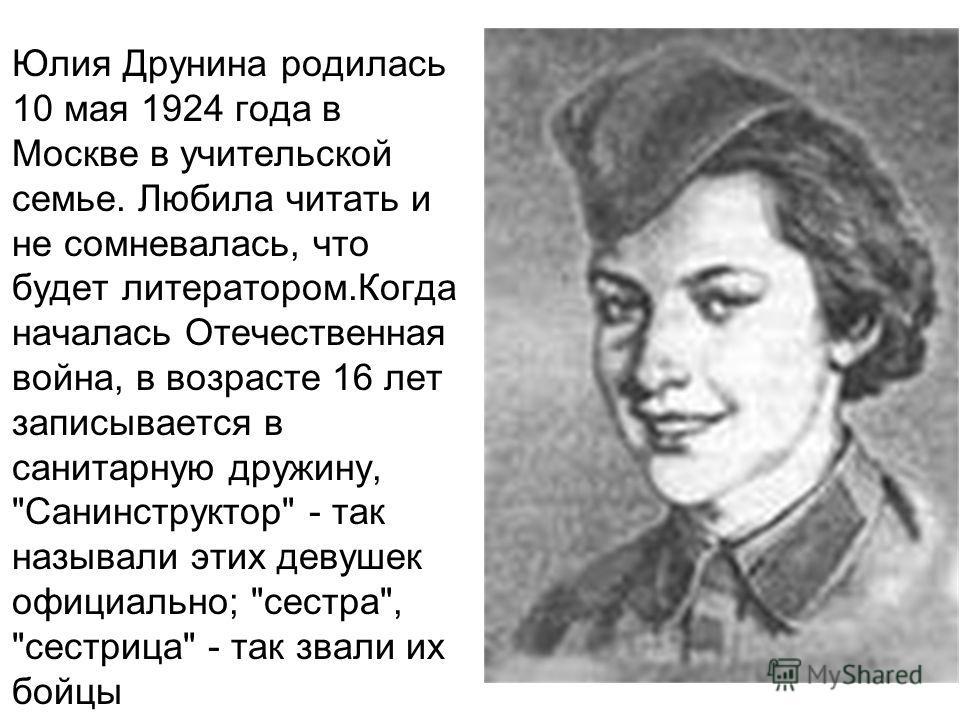 Юлия Друнина родилась 10 мая 1924 года в Москве в учительской семье. Любила читать и не сомневалась, что будет литератором.Когда началась Отечественная война, в возрасте 16 лет записывается в санитарную дружину,