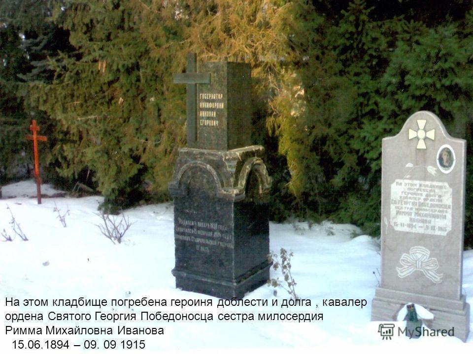 На этом кладбище погребена героиня доблести и долга, кавалер ордена Святого Георгия Победоносца сестра милосердия Римма Михайловна Иванова 15.06.1894 – 09. 09 1915