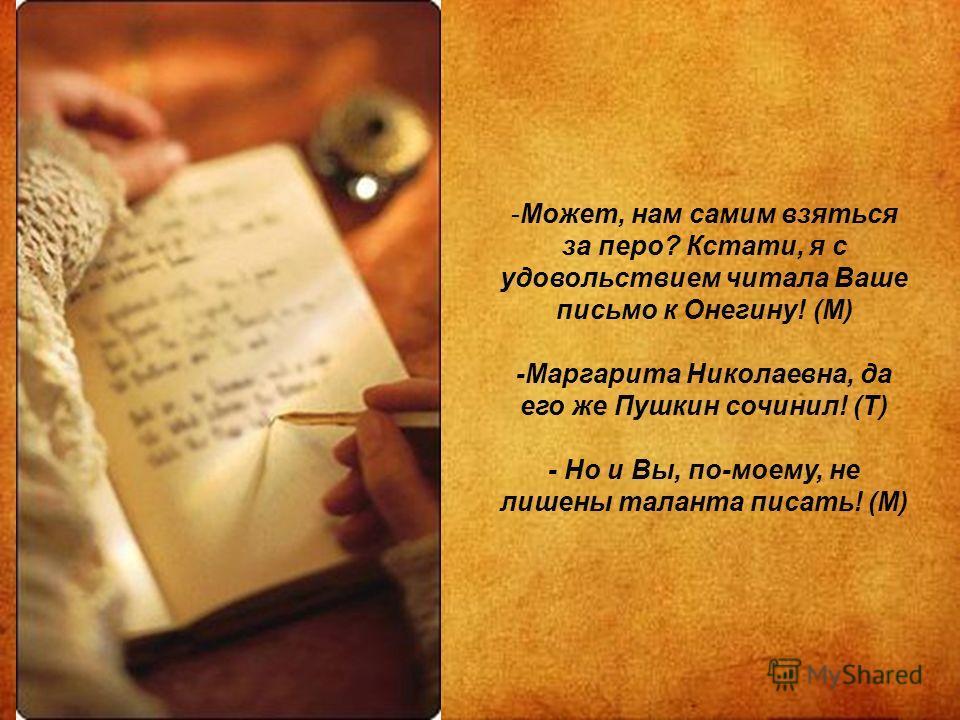-Может, нам самим взяться за перо? Кстати, я с удовольствием читала Ваше письмо к Онегину! (М) -Маргарита Николаевна, да его же Пушкин сочинил! (Т) - Но и Вы, по-моему, не лишены таланта писать! (М)