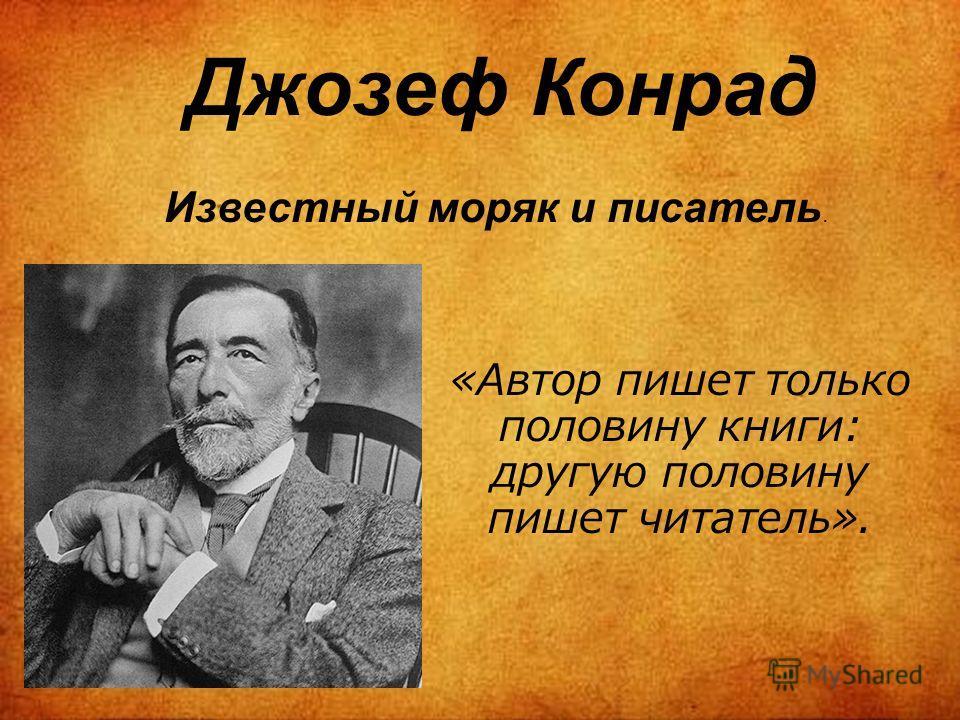Джозеф Конрад Известный моряк и писатель. «Автор пишет только половину книги: другую половину пишет читатель».