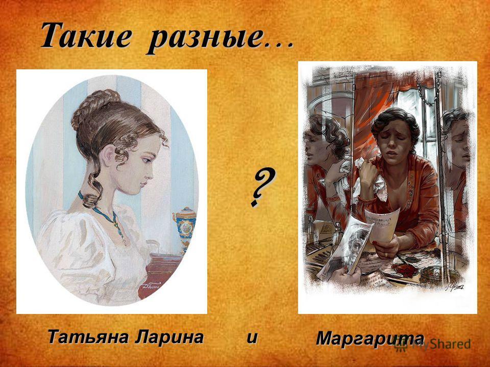 Такие разные … Татьяна Ларина Маргарита и ?