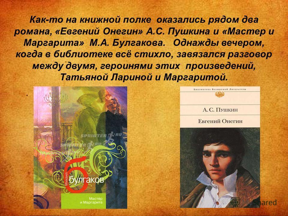 Как-то на книжной полке оказались рядом два романа, «Евгений Онегин» А.С. Пушкина и «Мастер и Маргарита» М.А. Булгакова. Однажды вечером, когда в библиотеке всё стихло, завязался разговор между двумя, героинями этих произведений, Татьяной Лариной и М