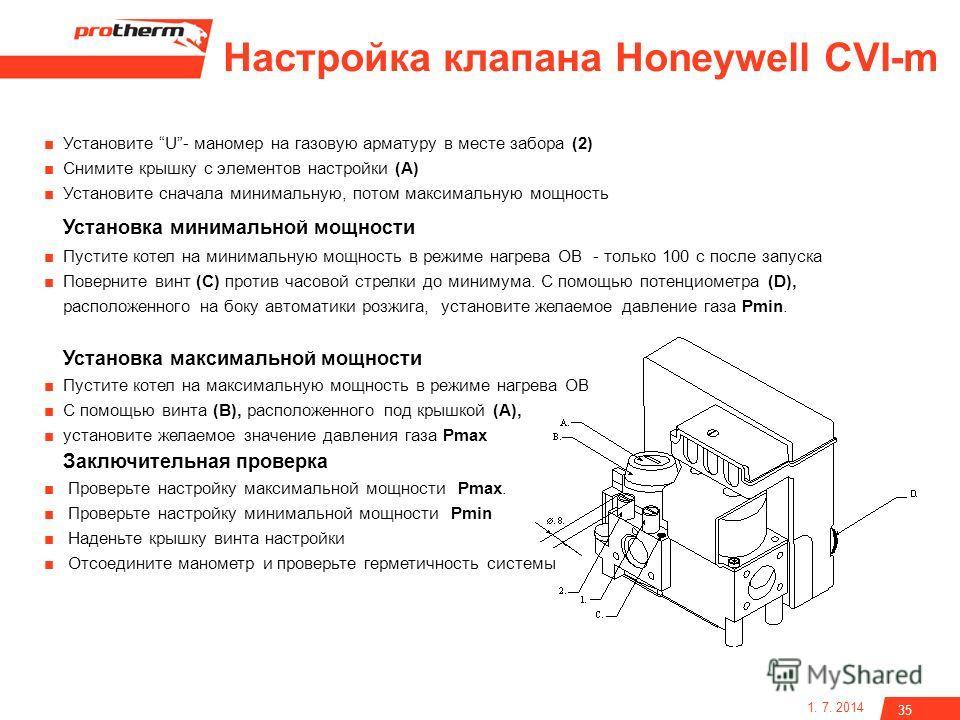 1. 7. 2014 35 Настройка клапана Honeywell CVI-m Установите U- маномер на газовую арматуру в месте забора (2) Снимите крышку с элементов настройки (A) Установите сначала минимальную, потом максимальную мощность Установка минимальной мощности Пустите к