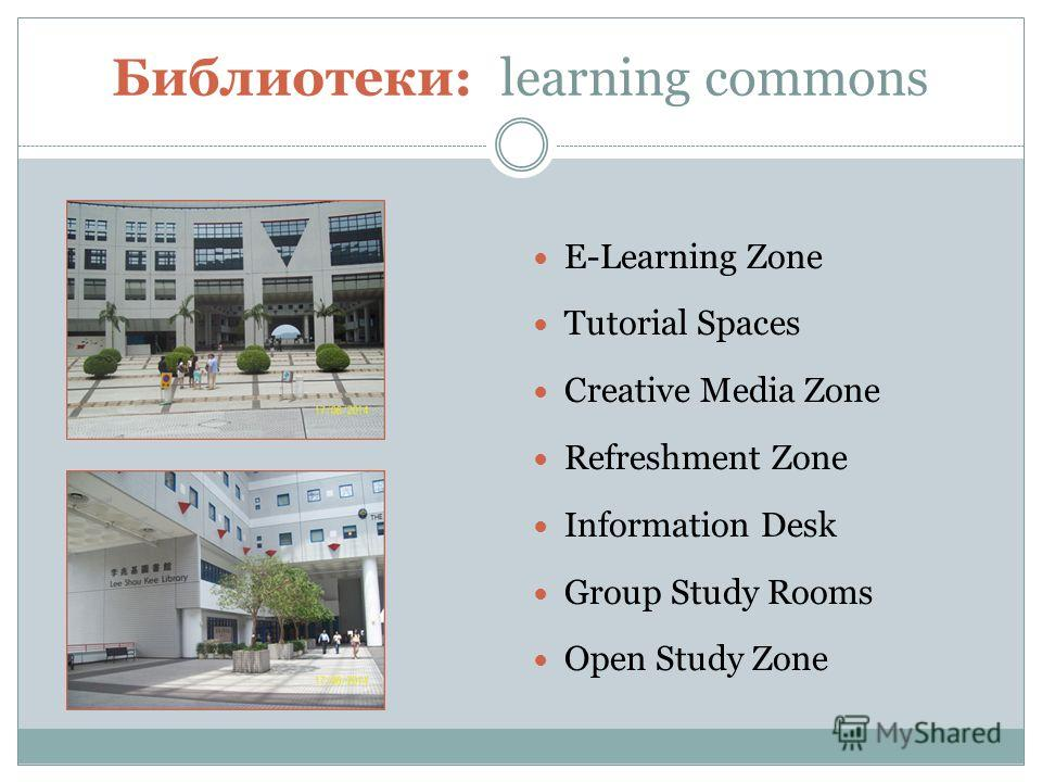 Библиотеки: learning commons E-Learning Zone Tutorial Spaces Creative Media Zone Refreshment Zone Information Desk Group Study Rooms Open Study Zone