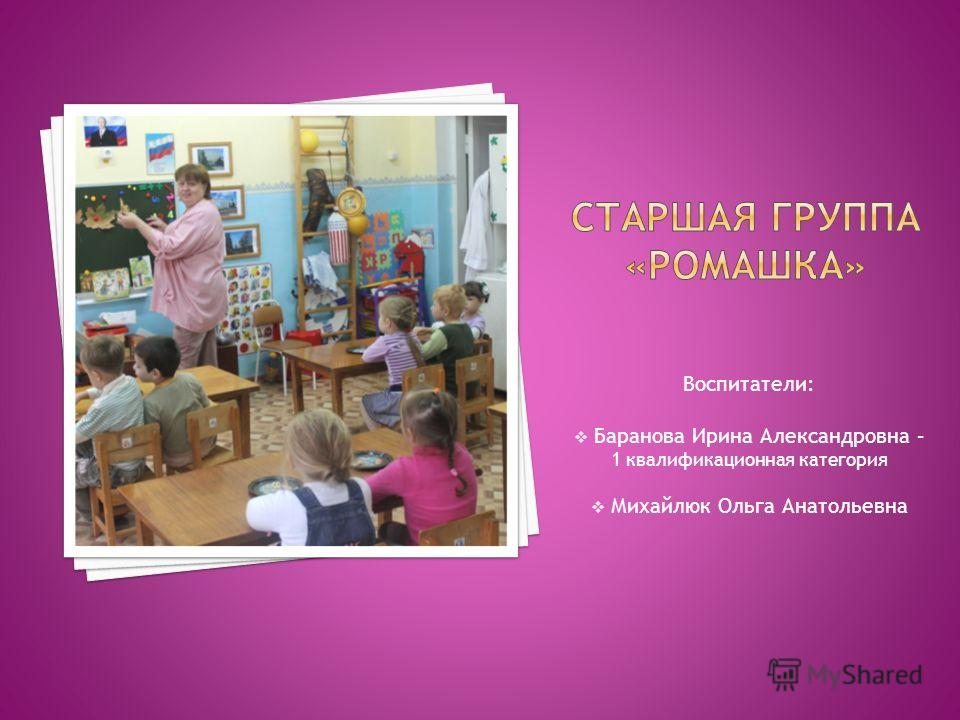 Воспитатели: Баранова Ирина Александровна – 1 квалификационная категория Михайлюк Ольга Анатольевна