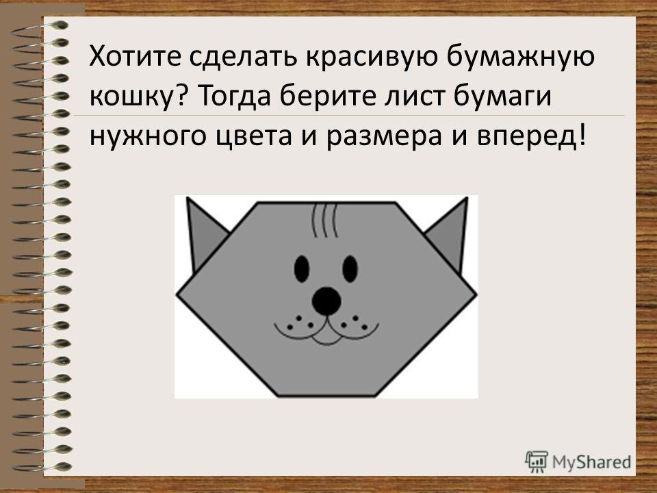 Хотите сделать красивую бумажную кошку? Тогда берите лист бумаги нужного цвета и размера и вперед!