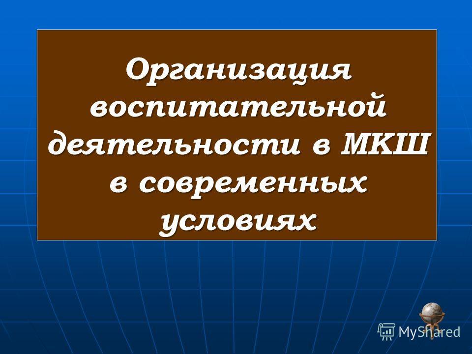 Организация воспитательной деятельности в МКШ в современных условиях