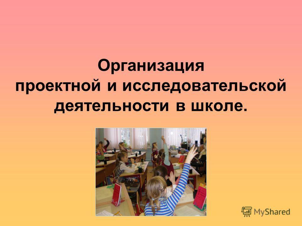 Организация проектной и исследовательской деятельности в школе.