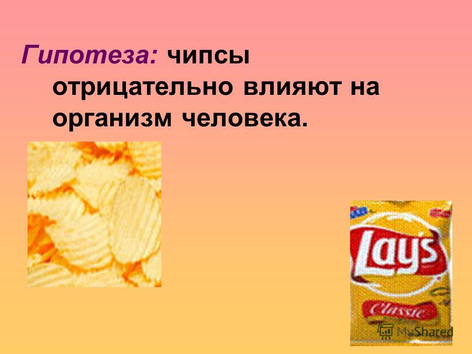 Гипотеза: чипсы отрицательно влияют на организм человека.