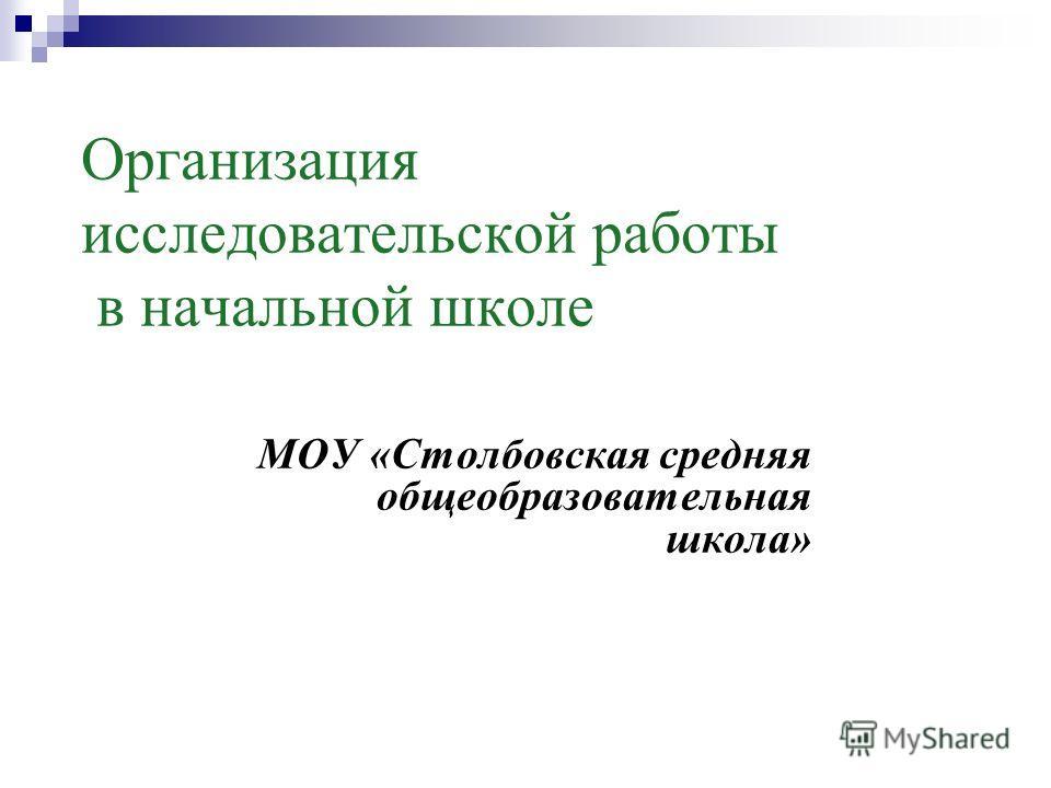 МОУ «Столбовская средняя общеобразовательная школа» Организация исследовательской работы в начальной школе