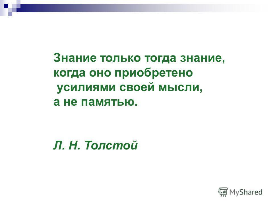 Знание только тогда знание, когда оно приобретено усилиями своей мысли, а не памятью. Л. Н. Толстой