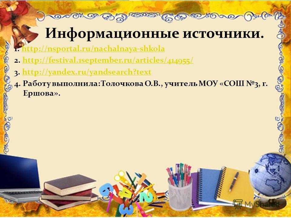 Информационные источники. 1. http://nsportal.ru/nachalnaya-shkolahttp://nsportal.ru/nachalnaya-shkola 2. http://festival.1september.ru/articles/414955/http://festival.1september.ru/articles/414955/ 3. http://yandex.ru/yandsearch?texthttp://yandex.ru/