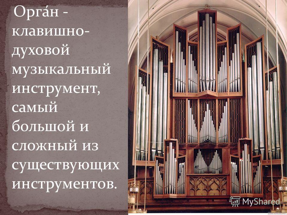 Орга́н - клавишно- духовой музыкальный инструмент, самый большой и сложный из существующих инструментов.
