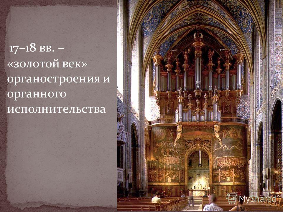 17–18 вв. – «золотой век» органо строения и органного исполнительства