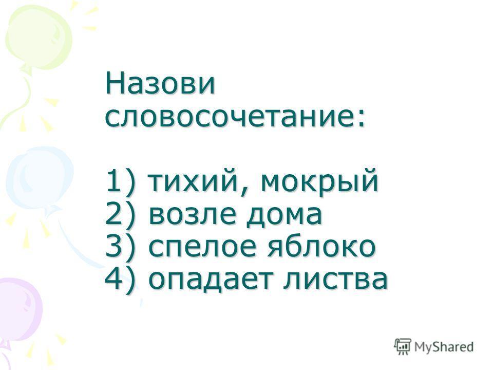 Назови словосочетание: 1) тихий, мокрый 2) возле дома 3) спелое яблоко 4) опадает листва