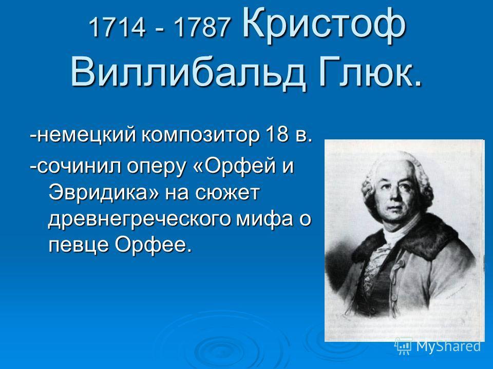 1714 - 1787 Кристоф Виллибальд Глюк. -немецкий композитор 18 в. -сочинил оперу «Орфей и Эвридика» на сюжет древнегреческого мифа о певце Орфее.