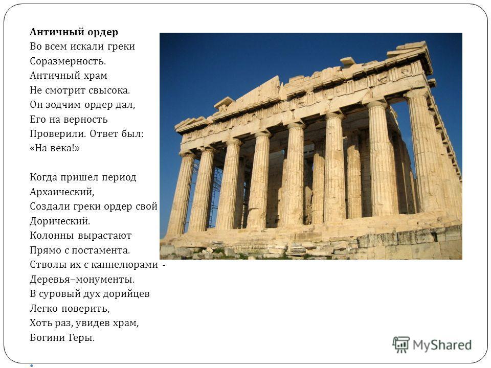 Античный ордер Во всем искали греки Соразмерность. Античный храм Не смотрит свысока. Он зодчим ордер дал, Его на верность Проверили. Ответ был : « На века !» Когда пришел период Архаический, Создали греки ордер свой Дорический. Колонны вырастают Прям