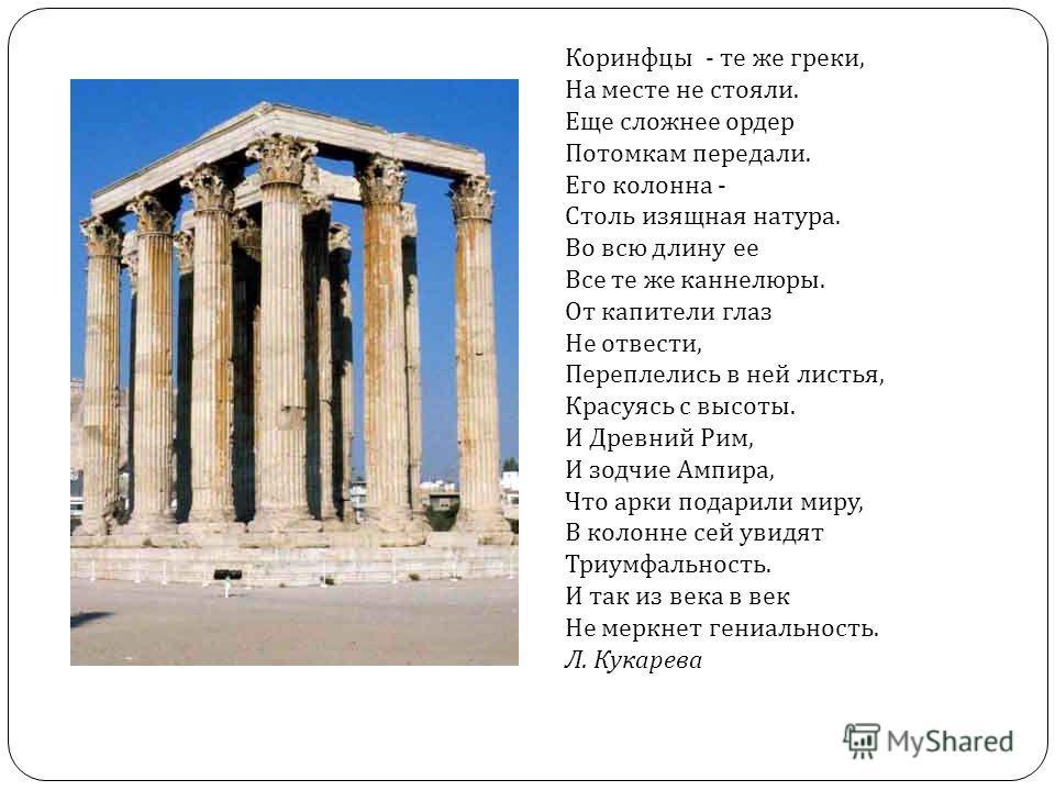 Коринфцы - те же греки, На месте не стояли. Еще сложнее ордер Потомкам передали. Его колонна - Столь изящная натура. Во всю длину ее Все те же каннелюры. От капители глаз Не отвести, Переплелись в ней листья, Красуясь с высоты. И Древний Рим, И зодчи