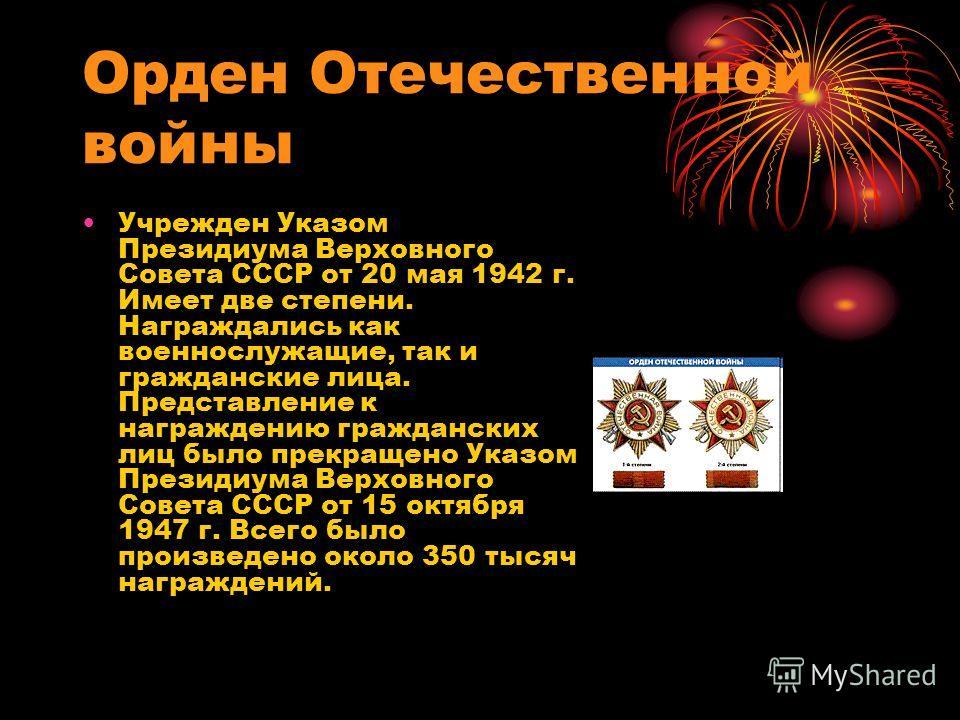 Орден Отечественной войны Учрежден Указом Президиума Верховного Совета СССР от 20 мая 1942 г. Имеет две степени. Награждались как военнослужащие, так и гражданские лица. Представление к награждению гражданских лиц было прекращено Указом Президиума Ве