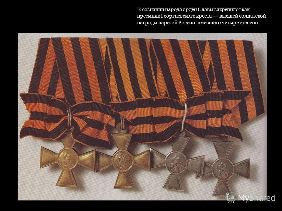 В сознании народа орден Славы закрепился как преемник Георгиевского креста высшей солдатской награды царской России, имевшего четыре степени.