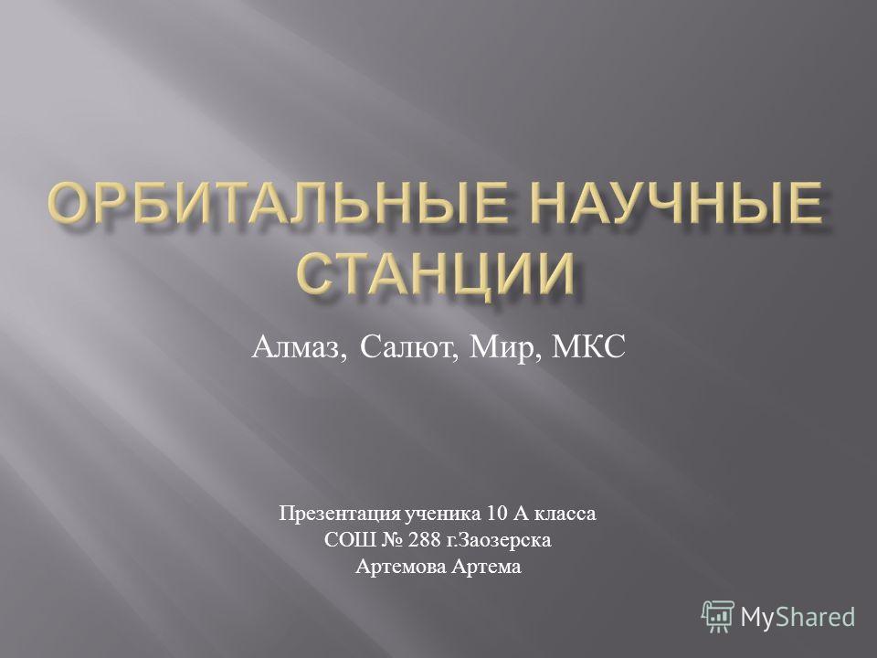 Алмаз, Салют, Мир, МКС Презентация ученика 10 А класса СОШ 288 г.Заозерска Артемова Артема