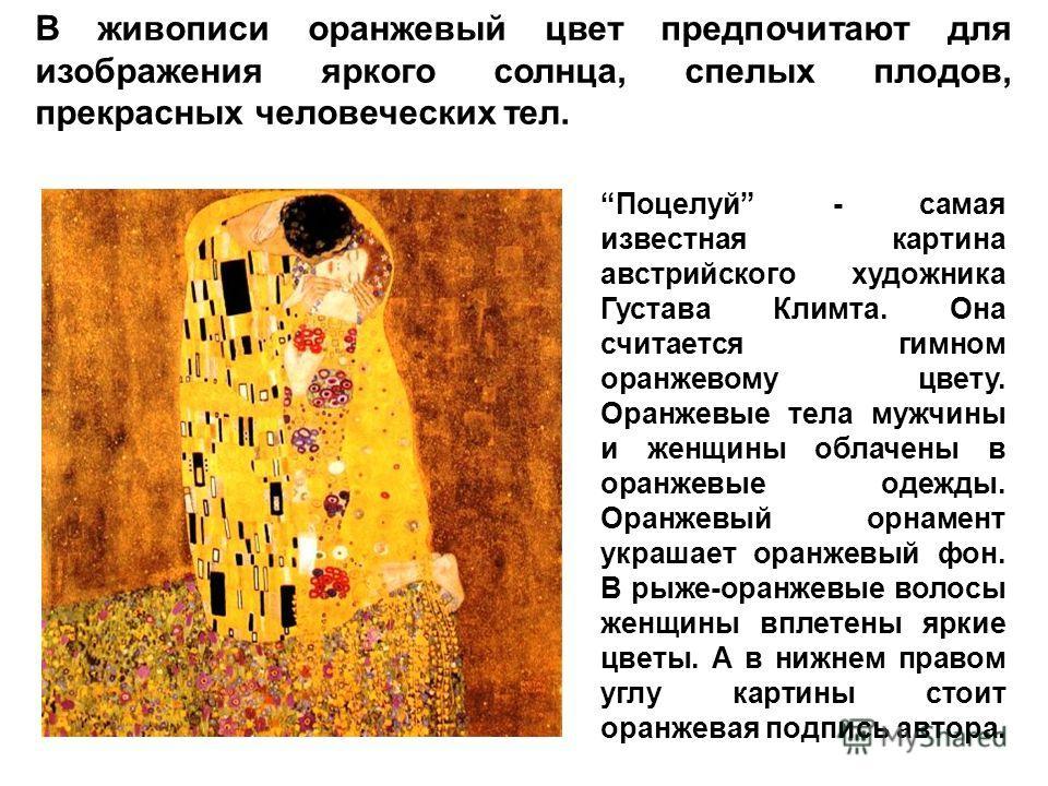 В живописи оранжевый цвет предпочитают для изображения яркого солнца, спелых плодов, прекрасных человеческих тел. Поцелуй - самая известная картина австрийского художника Густава Климта. Она считается гимном оранжевому цвету. Оранжевые тела мужчины и
