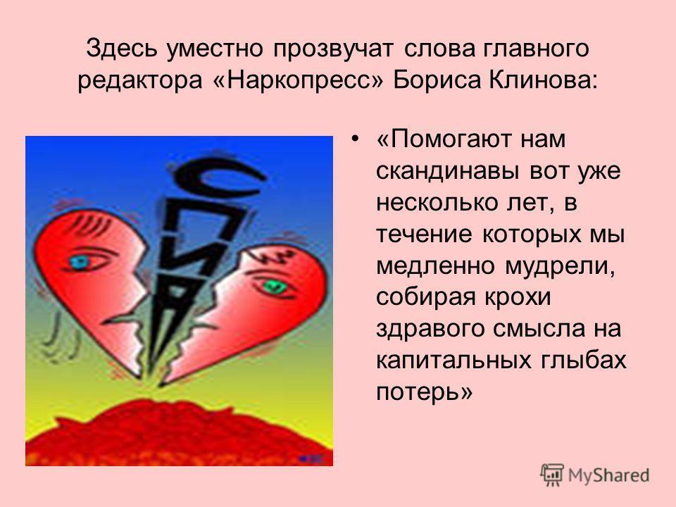 Здесь уместно прозвучат слова главного редактора «Наркопресс» Бориса Клинова: «Помогают нам скандинавы вот уже несколько лет, в течение которых мы медленно мудрели, собирая крохи здравого смысла на капитальных глыбах потерь»
