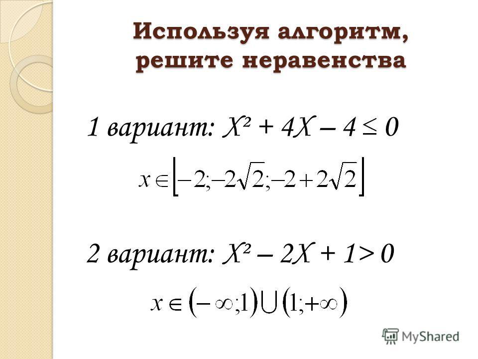 Используя алгоритм, решите неравенства 1 вариант: Х² + 4Х – 4 0 2 вариант: Х² – 2Х + 1> 0