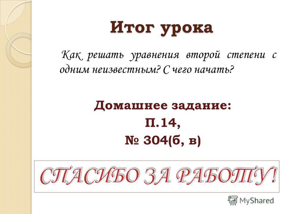 Итог урока Как решать уравнения второй степени с одним неизвестным? С чего начать? Домашнее задание: П.14, 304(б, в)