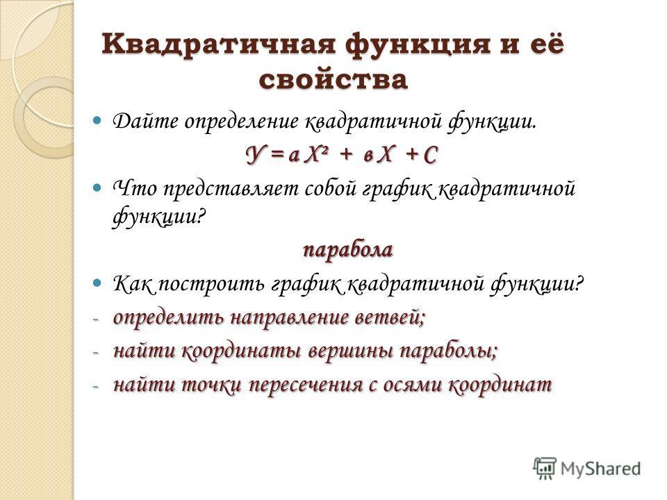 Квадратичная функция и её свойства Дайте определение квадратичной функции. У = а Х² + в Х + С Что представляет собой график квадратичной функции? парабола Как построить график квадратичной функции? - определить направление ветвей; - найти координаты